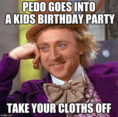 Creepy Condescending Wonka | PEDO GOES INTO A KIDS BIRTHDAY PARTY TAKE YOUR CLOTHS OFF | image tagged in memes,creepy condescending wonka | made w/ Imgflip meme maker
