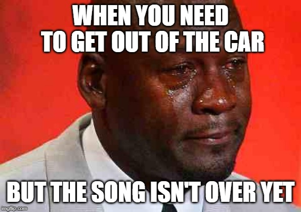 Crying Michael Jordan |  WHEN YOU NEED TO GET OUT OF THE CAR; BUT THE SONG ISN'T OVER YET | image tagged in crying michael jordan,funny,music,car | made w/ Imgflip meme maker