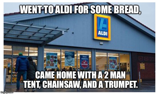 Aldi shopping | WENT TO ALDI FOR SOME BREAD, CAME HOME WITH A 2 MAN TENT, CHAINSAW, AND A TRUMPET. | image tagged in aldi,shopping,target,chainsaw | made w/ Imgflip meme maker