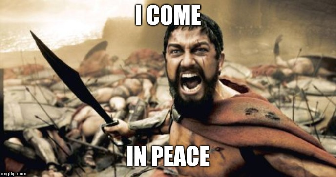 peace | I COME IN PEACE | image tagged in sparta leonidas | made w/ Imgflip meme maker