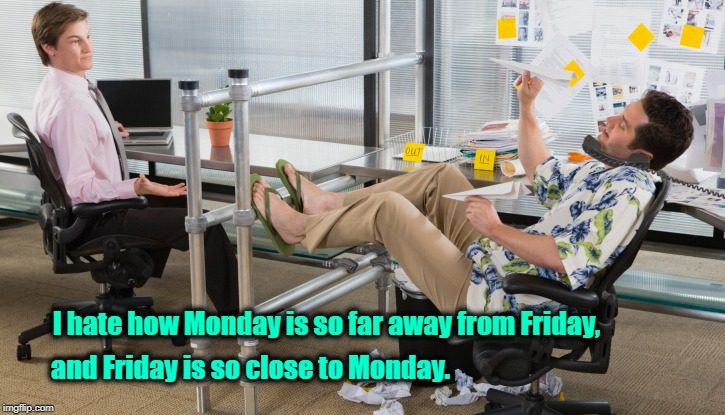 I hate how Monday is so far away from Friday, and Friday is so close to Monday. | image tagged in barefoot | made w/ Imgflip meme maker