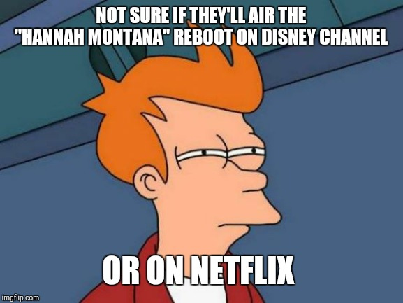 "That is if a reboot really is in the works. | NOT SURE IF THEY'LL AIR THE ""HANNAH MONTANA"" REBOOT ON DISNEY CHANNEL OR ON NETFLIX 