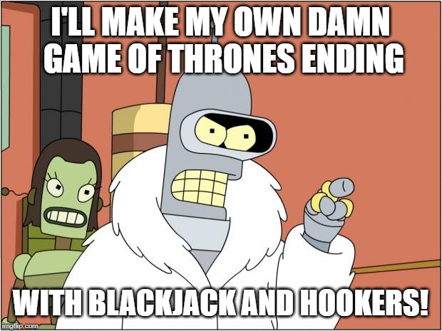 Bender | I'LL MAKE MY OWN DAMN GAME OF THRONES ENDING WITH BLACKJACK AND HOOKERS! | image tagged in memes,bender | made w/ Imgflip meme maker