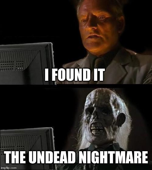 Ill Just Wait Here Meme | I FOUND IT THE UNDEAD NIGHTMARE | image tagged in memes,ill just wait here | made w/ Imgflip meme maker