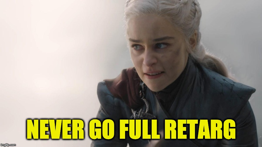 Someone shoulda told Dany | NEVER GO FULL RETARG | image tagged in daenerys,daenerys targaryen,game of thrones | made w/ Imgflip meme maker