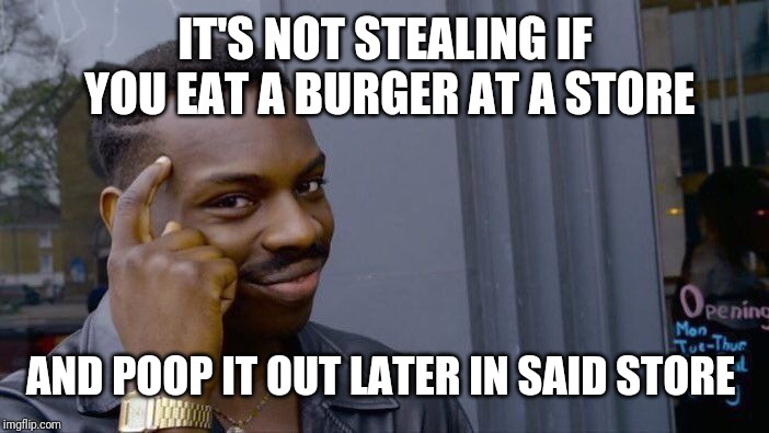 Lol | IT'S NOT STEALING IF YOU EAT A BURGER AT A STORE AND POOP IT OUT LATER IN SAID STORE | image tagged in memes,roll safe think about it | made w/ Imgflip meme maker