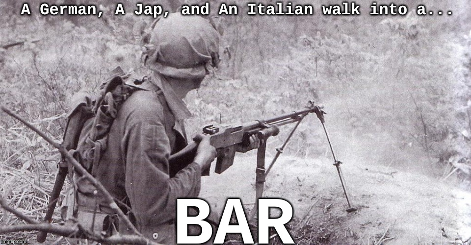Soldier with BAR | A German, A Jap, and An Italian walk into a... BAR | image tagged in soldier with bar,memes,ww2,bar,ww2 soldier | made w/ Imgflip meme maker