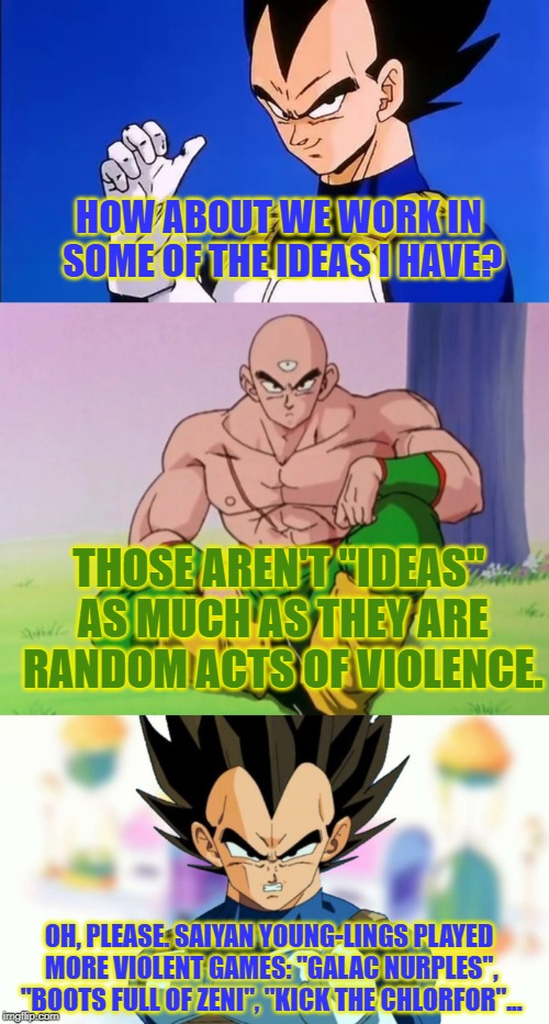 "Saiyan Boogaloo | HOW ABOUT WE WORK IN SOME OF THE IDEAS I HAVE? THOSE AREN'T ""IDEAS"" AS MUCH AS THEY ARE RANDOM ACTS OF VIOLENCE. OH, PLEASE. SAIYAN YOUNG-LI 