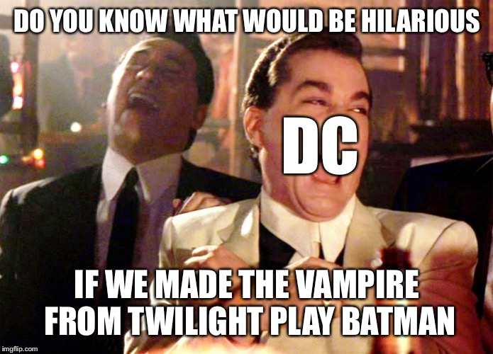 Good Fellas Hilarious Meme | DO YOU KNOW WHAT WOULD BE HILARIOUS IF WE MADE THE VAMPIRE FROM TWILIGHT PLAY BATMAN DC | image tagged in memes,good fellas hilarious | made w/ Imgflip meme maker