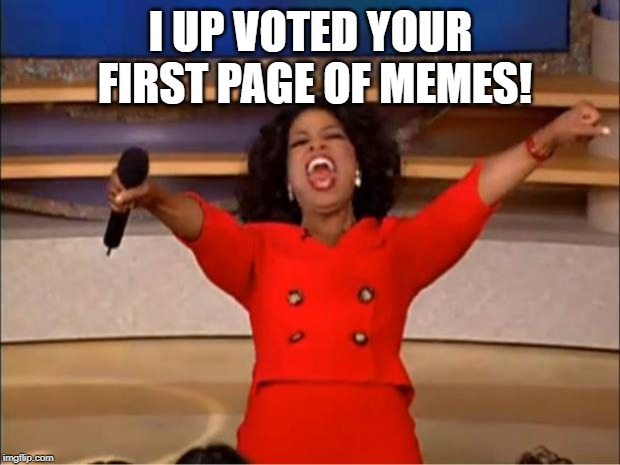 Oprah You Get A Meme | I UP VOTED YOUR FIRST PAGE OF MEMES! | image tagged in memes,oprah you get a | made w/ Imgflip meme maker