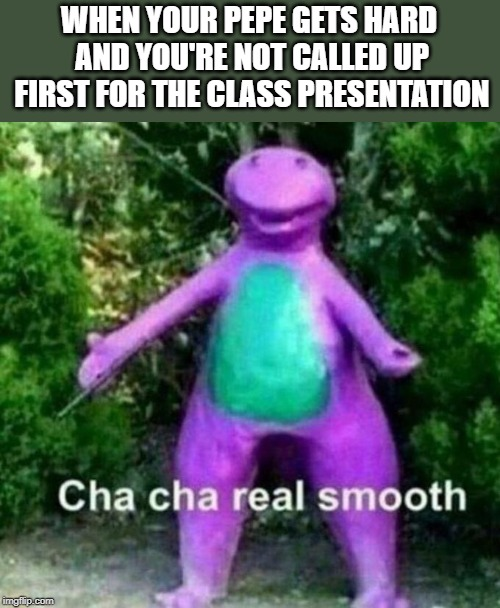 WHEN YOUR PEPE GETS HARD AND YOU'RE NOT CALLED UP FIRST FOR THE CLASS PRESENTATION | image tagged in cha cha real smooth | made w/ Imgflip meme maker