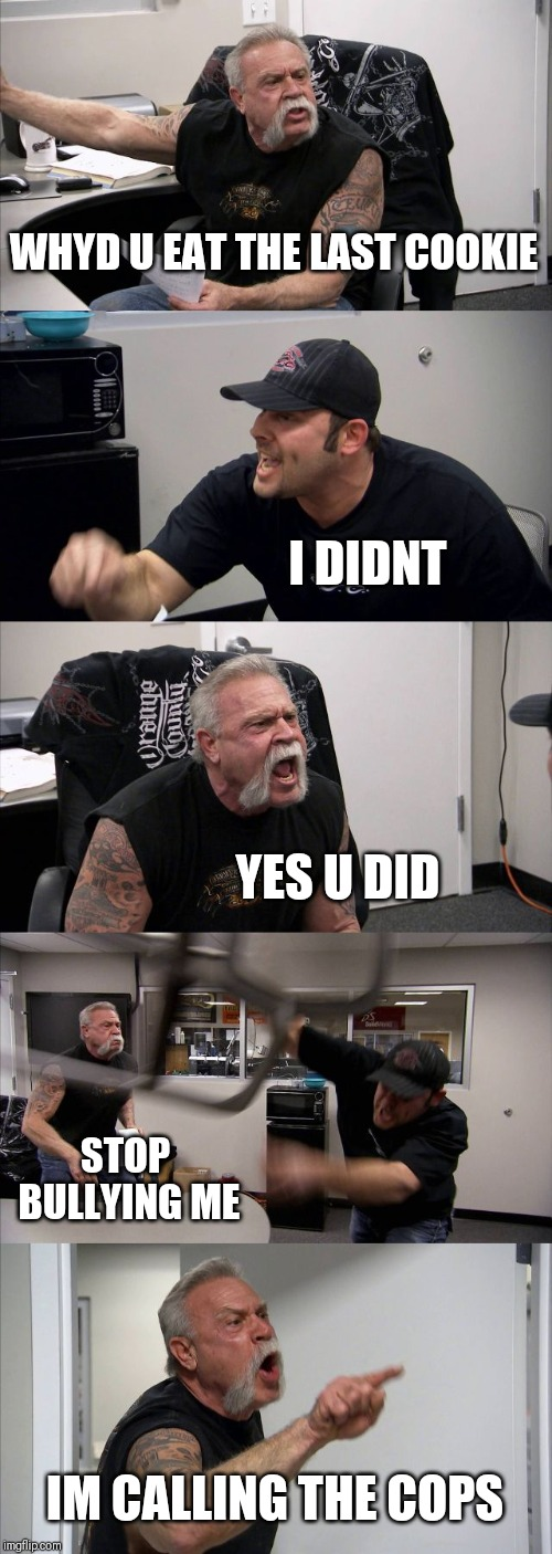 American Chopper Argument Meme | WHYD U EAT THE LAST COOKIE I DIDNT YES U DID STOP BULLYING ME IM CALLING THE COPS | image tagged in memes,american chopper argument | made w/ Imgflip meme maker