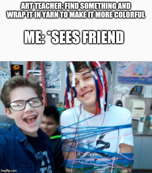 Gotta love electives | ART TEACHER: FIND SOMETHING AND WRAP IT IN YARN TO MAKE IT MORE COLORFUL ME: *SEES FRIEND | image tagged in memes,funny,yarn,art,friend | made w/ Imgflip meme maker