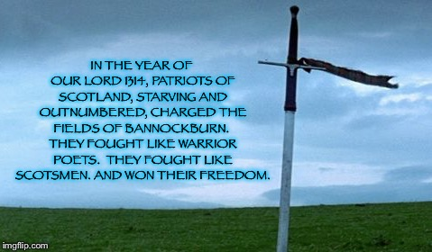 Braveheart | IN THE YEAR OF OUR LORD 1314, PATRIOTS OF SCOTLAND, STARVING AND OUTNUMBERED, CHARGED THE FIELDS OF BANNOCKBURN.  THEY FOUGHT LIKE WARRIOR P | image tagged in braveheart,scotland,scottish,movie quotes,braveheart mel gibson,scotsman | made w/ Imgflip meme maker