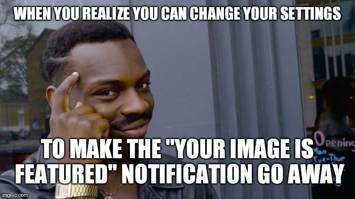 "Roll Safe Think About It | WHEN YOU REALIZE YOU CAN CHANGE YOUR SETTINGS TO MAKE THE ""YOUR IMAGE IS FEATURED"" NOTIFICATION GO AWAY 