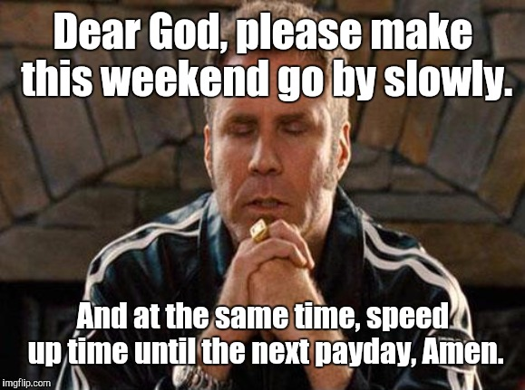 (Because not everyone gets paid on Friday) | Dear God, please make this weekend go by slowly. And at the same time, speed up time until the next payday, Amen. | image tagged in ricky bobby praying,memes | made w/ Imgflip meme maker