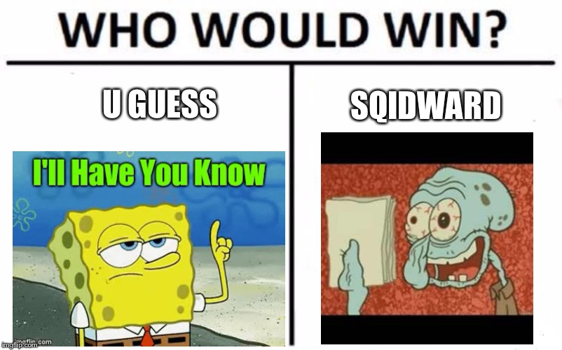 Who Would Win? | U GUESS SQIDWARD | image tagged in memes,who would win | made w/ Imgflip meme maker