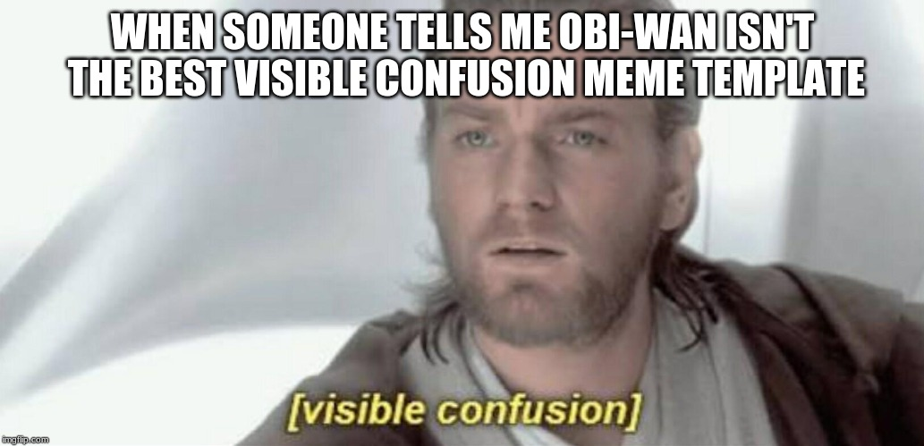 Obi-Wan FOR THE WIN | WHEN SOMEONE TELLS ME OBI-WAN ISN'T THE BEST VISIBLE CONFUSION MEME TEMPLATE | image tagged in visible confusion,obi-wan,star wars | made w/ Imgflip meme maker