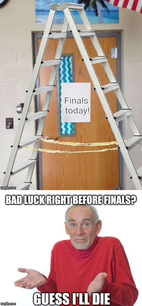 Crummy photoshop, but hope u like the humor | BAD LUCK RIGHT BEFORE FINALS? GUESS I'LL DIE | image tagged in guess i'll die,memes,funny,finals,ladders,bad luck | made w/ Imgflip meme maker
