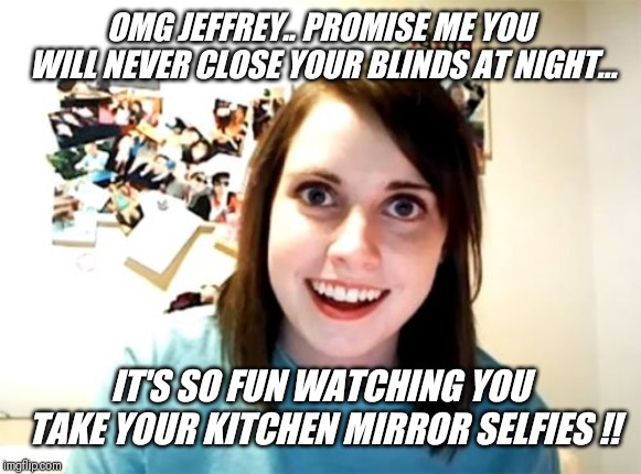 Apartment neighbors.... | OMG JEFFREY.. PROMISE ME YOU WILL NEVER CLOSE YOUR BLINDS AT NIGHT... IT'S SO FUN WATCHING YOU TAKE YOUR KITCHEN MIRROR SELFIES !! | image tagged in memes,overly attached girlfriend,kitchen,mirrors,selfie | made w/ Imgflip meme maker
