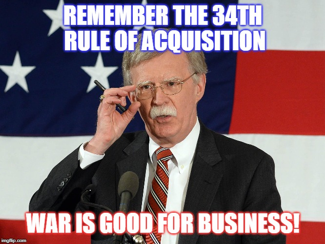 Bolton's Rule of Acquisition |  REMEMBER THE 34TH RULE OF ACQUISITION; WAR IS GOOD FOR BUSINESS! | image tagged in politics,ferengi,war,business | made w/ Imgflip meme maker