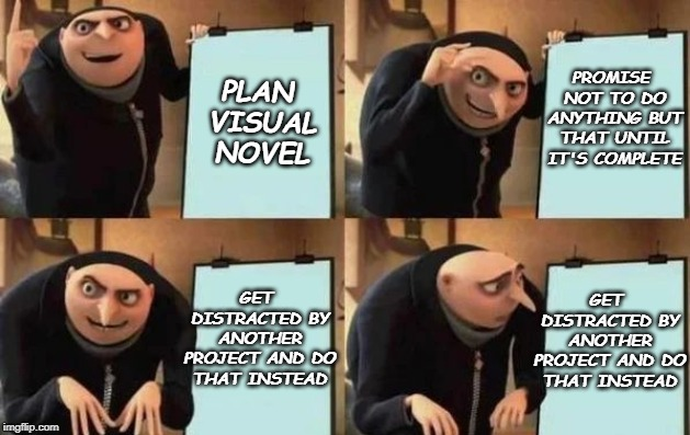 Gru's Plan | PLAN VISUAL NOVEL PROMISE NOT TO DO ANYTHING BUT THAT UNTIL IT'S COMPLETE GET DISTRACTED BY ANOTHER PROJECT AND DO THAT INSTEAD GET DISTRACT | image tagged in gru's plan | made w/ Imgflip meme maker