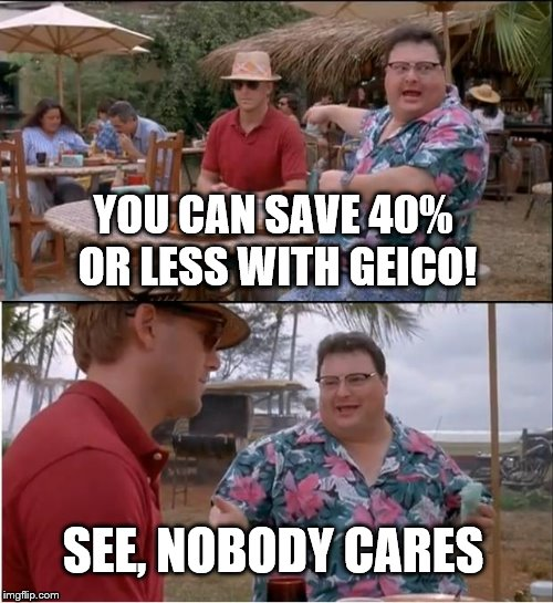 See Nobody Cares | YOU CAN SAVE 40% OR LESS WITH GEICO! SEE, NOBODY CARES | image tagged in memes,see nobody cares | made w/ Imgflip meme maker