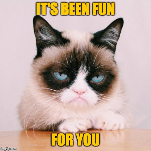 Her work is left undone. | IT'S BEEN FUN FOR YOU | image tagged in grumpy cat again,memes,farewell | made w/ Imgflip meme maker
