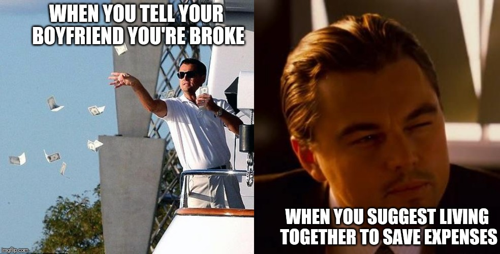Typical boyfriend | WHEN YOU TELL YOUR BOYFRIEND YOU'RE BROKE WHEN YOU SUGGEST LIVING TOGETHER TO SAVE EXPENSES | image tagged in curious,leonardo dicaprio money,dating,squint | made w/ Imgflip meme maker
