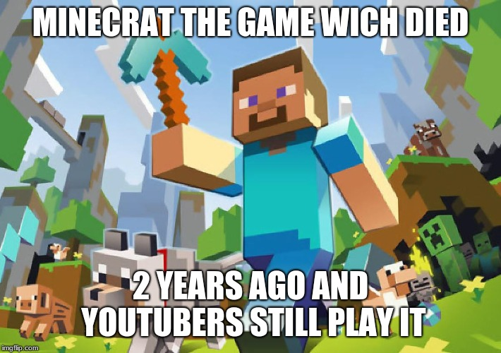 Minecraft  | MINECRAT THE GAME WICH DIED 2 YEARS AGO AND YOUTUBERS STILL PLAY IT | image tagged in minecraft | made w/ Imgflip meme maker
