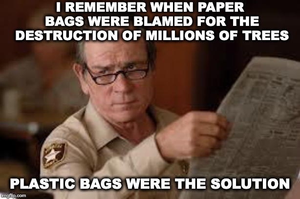 It's In The Bag | I REMEMBER WHEN PAPER BAGS WERE BLAMED FOR THE DESTRUCTION OF MILLIONS OF TREES PLASTIC BAGS WERE THE SOLUTION | image tagged in no country for old men tommy lee jones,plastic,paper,bags,environment | made w/ Imgflip meme maker