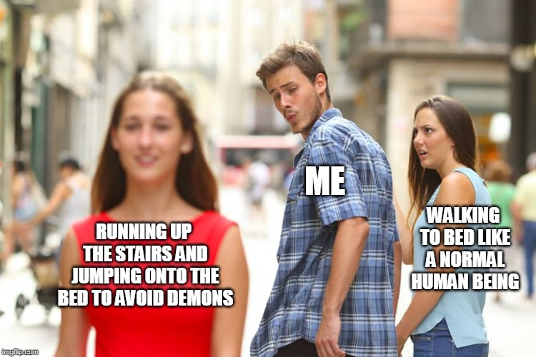 Distracted Boyfriend |  ME; WALKING TO BED LIKE A NORMAL HUMAN BEING; RUNNING UP THE STAIRS AND JUMPING ONTO THE BED TO AVOID DEMONS | image tagged in memes,distracted boyfriend | made w/ Imgflip meme maker