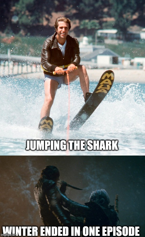 Game of Thrones season 8 | JUMPING THE SHARK WINTER ENDED IN ONE EPISODE | image tagged in game of thrones,happy days,the fonz,winter is coming,arya stark,night king | made w/ Imgflip meme maker