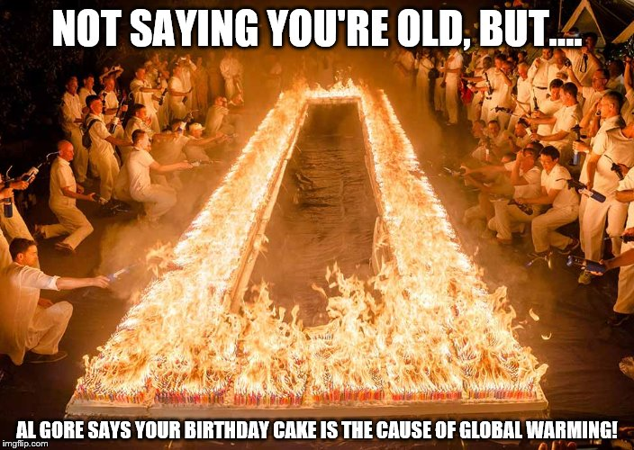 Birthday Cake |  NOT SAYING YOU'RE OLD, BUT.... AL GORE SAYS YOUR BIRTHDAY CAKE IS THE CAUSE OF GLOBAL WARMING! | image tagged in happy birthday,birthday cake,happybirthday,old | made w/ Imgflip meme maker