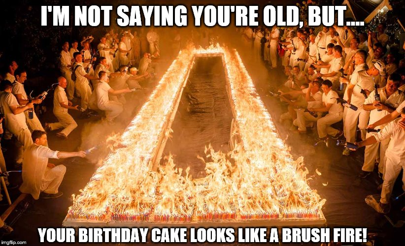 Birthday Cake | I'M NOT SAYING YOU'RE OLD, BUT.... YOUR BIRTHDAY CAKE LOOKS LIKE A BRUSH FIRE! | image tagged in happy birthday,birthday cake,birthday,happybirthday | made w/ Imgflip meme maker