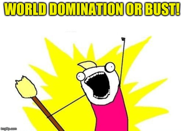 X All The Y Meme | WORLD DOMINATION OR BUST! | image tagged in memes,x all the y | made w/ Imgflip meme maker