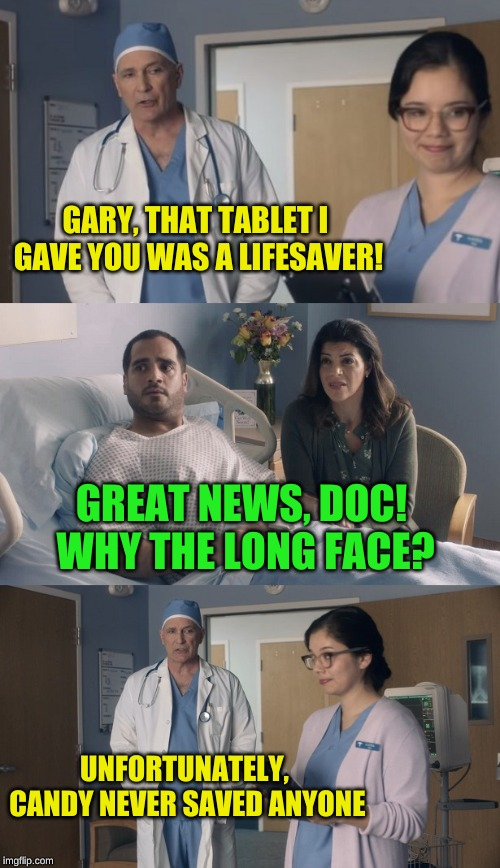 If it tastes too good to be true, then it probably is |  GARY, THAT TABLET I GAVE YOU WAS A LIFESAVER! GREAT NEWS, DOC! WHY THE LONG FACE? UNFORTUNATELY, CANDY NEVER SAVED ANYONE | image tagged in just ok surgeon commercial,quack,confused dafuq jack sparrow what,doctor and patient,lordcheesus,arfarf | made w/ Imgflip meme maker