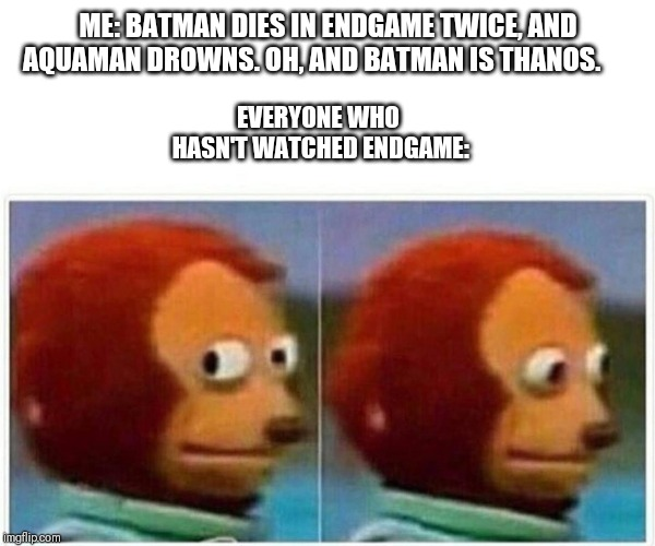 monkey puppet | ME: BATMAN DIES IN ENDGAME TWICE, AND AQUAMAN DROWNS. OH, AND BATMAN IS THANOS. EVERYONE WHO HASN'T WATCHED ENDGAME: | image tagged in monkey puppet | made w/ Imgflip meme maker