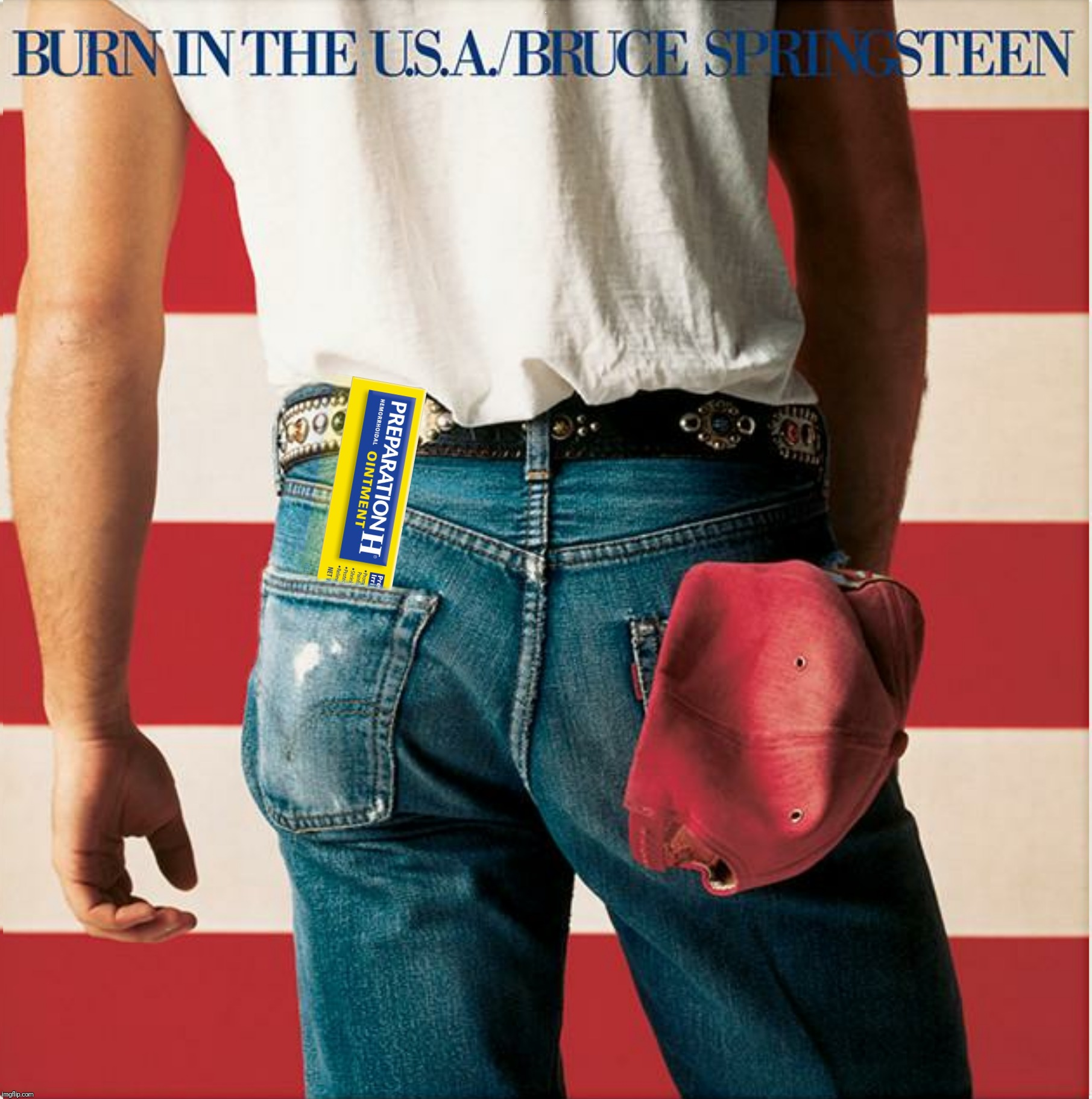 Bad Photoshop Sunday presents:  Burn In The U.S.A. |  B | image tagged in bad photoshop sunday,born in the usa,burn in the usa,preparation h,bruce springsteen | made w/ Imgflip meme maker