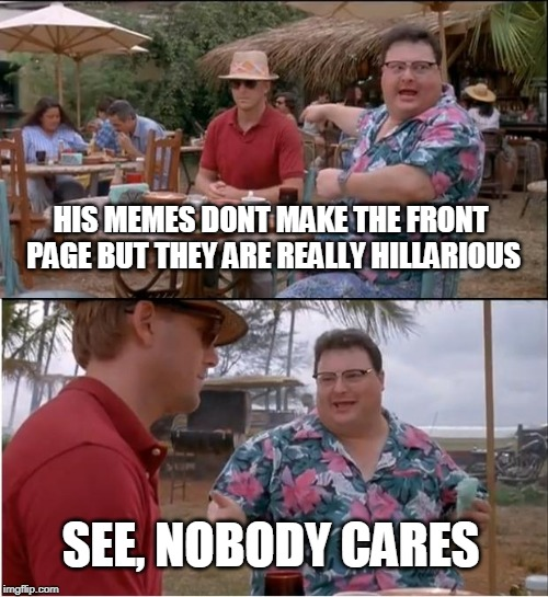 See Nobody Cares | HIS MEMES DONT MAKE THE FRONT PAGE BUT THEY ARE REALLY HILLARIOUS SEE, NOBODY CARES | image tagged in memes,see nobody cares | made w/ Imgflip meme maker