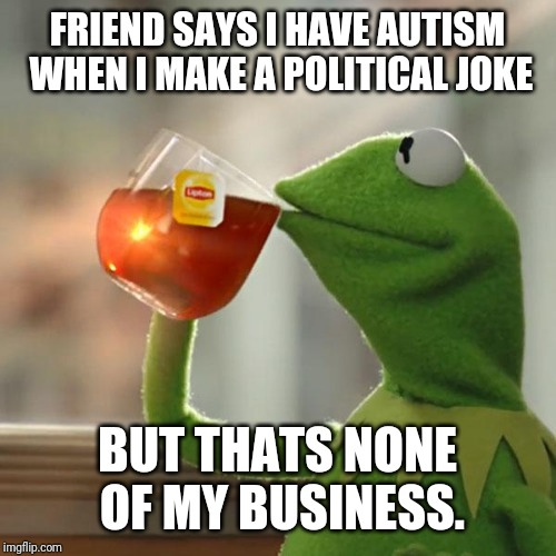 But Thats None Of My Business Meme | FRIEND SAYS I HAVE AUTISM WHEN I MAKE A POLITICAL JOKE BUT THATS NONE OF MY BUSINESS. | image tagged in memes,but thats none of my business,kermit the frog | made w/ Imgflip meme maker