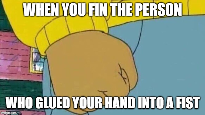 Arthur Fist |  WHEN YOU FIN THE PERSON; WHO GLUED YOUR HAND INTO A FIST | image tagged in memes,arthur fist | made w/ Imgflip meme maker