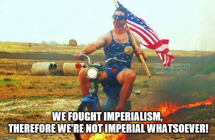 'merica scooter | WE FOUGHT IMPERIALISM, THEREFORE WE'RE NOT IMPERIAL WHATSOEVER! | image tagged in 'merica scooter | made w/ Imgflip meme maker