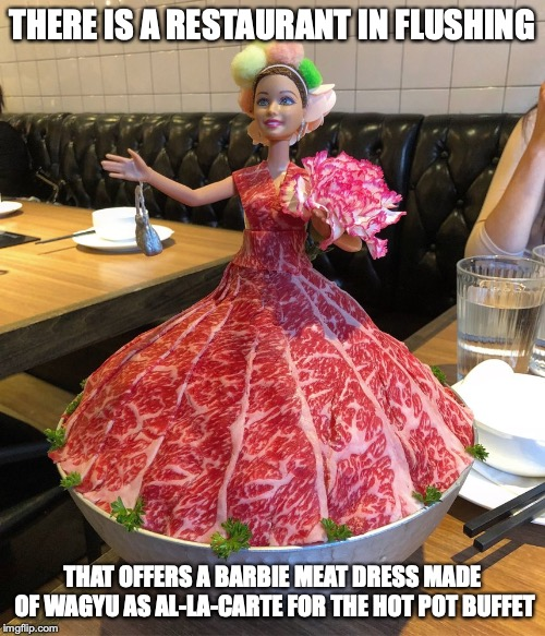 Barbie Meat Dress | THERE IS A RESTAURANT IN FLUSHING THAT OFFERS A BARBIE MEAT DRESS MADE OF WAGYU AS AL-LA-CARTE FOR THE HOT POT BUFFET | image tagged in food,memes,barbie,meat | made w/ Imgflip meme maker