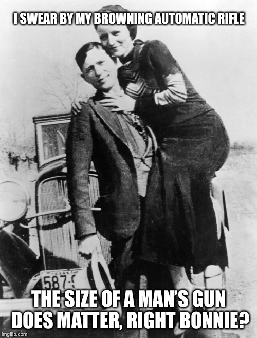 Bonnie and Clyde | I SWEAR BY MY BROWNING AUTOMATIC RIFLE THE SIZE OF A MAN'S GUN DOES MATTER, RIGHT BONNIE? | image tagged in bonnie and clyde | made w/ Imgflip meme maker
