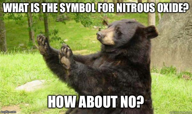 How about no bear | WHAT IS THE SYMBOL FOR NITROUS OXIDE? HOW ABOUT NO? | image tagged in how about no bear | made w/ Imgflip meme maker