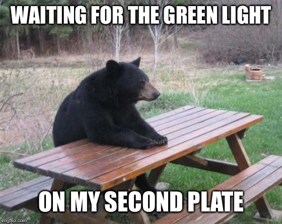 Bad Luck Bear | WAITING FOR THE GREEN LIGHT ON MY SECOND PLATE | image tagged in memes,bad luck bear | made w/ Imgflip meme maker
