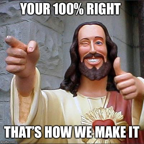 Buddy Christ Meme | YOUR 100% RIGHT THAT'S HOW WE MAKE IT | image tagged in memes,buddy christ | made w/ Imgflip meme maker