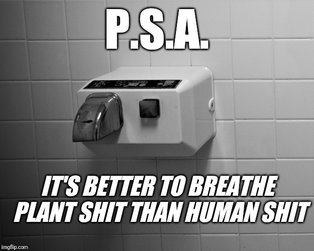 Hand Dryer Science | P.S.A. IT'S BETTER TO BREATHE PLANT SHIT THAN HUMAN SHIT | image tagged in science,did you know,ocd,psa,bathroom | made w/ Imgflip meme maker