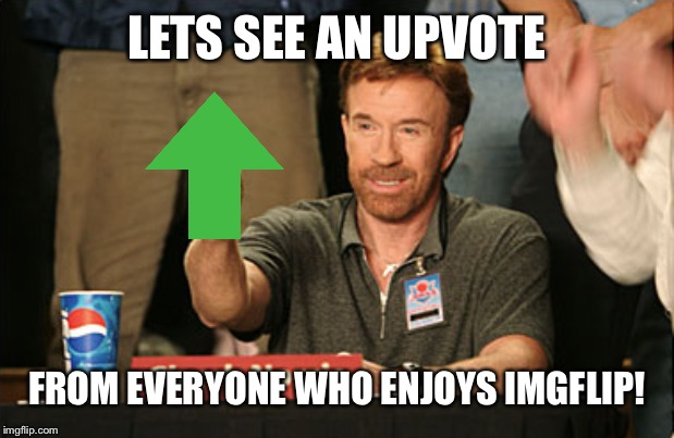 Chuck Norris Approves |  LETS SEE AN UPVOTE; FROM EVERYONE WHO ENJOYS IMGFLIP! | image tagged in memes,chuck norris approves,chuck norris | made w/ Imgflip meme maker